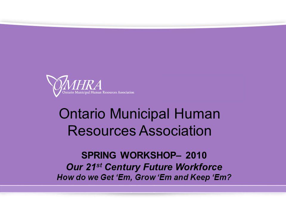 Ontario Municipal Human Resources Association SPRING WORKSHOP– 2010 Our 21 st Century Future Workforce How do we Get 'Em, Grow 'Em and Keep 'Em?