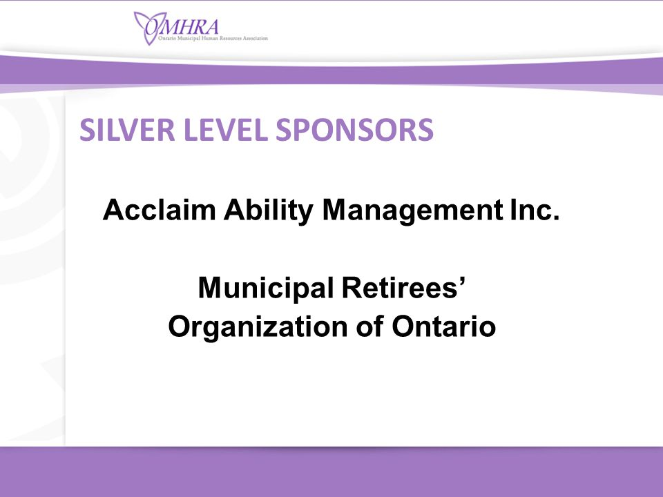 Acclaim Ability Management Inc. Municipal Retirees' Organization of Ontario SILVER LEVEL SPONSORS
