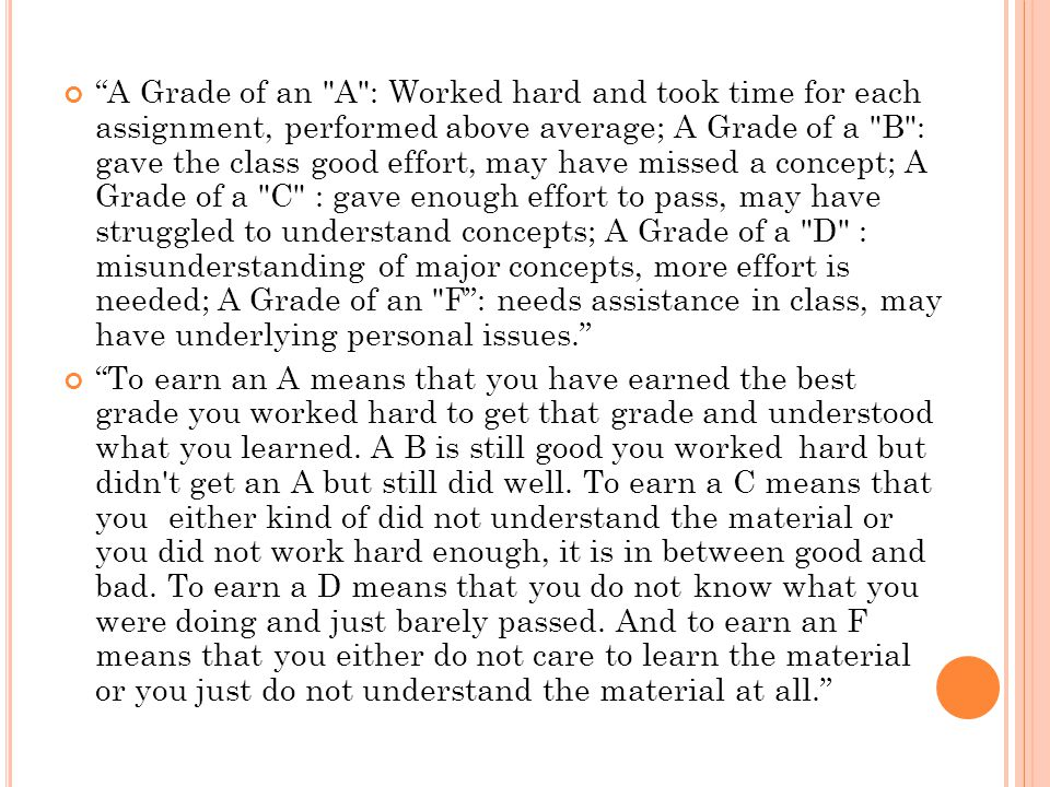 A Grade of an A : Worked hard and took time for each assignment, performed above average; A Grade of a B : gave the class good effort, may have missed a concept; A Grade of a C : gave enough effort to pass, may have struggled to understand concepts; A Grade of a D : misunderstanding of major concepts, more effort is needed; A Grade of an F : needs assistance in class, may have underlying personal issues. To earn an A means that you have earned the best grade you worked hard to get that grade and understood what you learned.