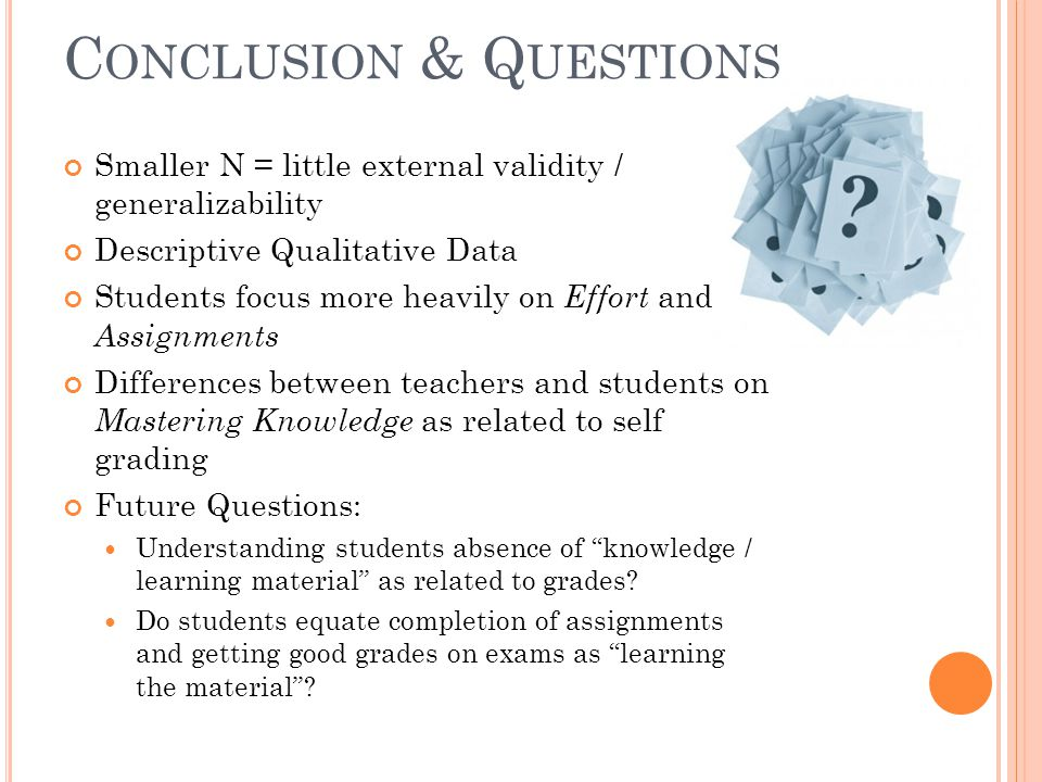 C ONCLUSION & Q UESTIONS Smaller N = little external validity / generalizability Descriptive Qualitative Data Students focus more heavily on Effort and Assignments Differences between teachers and students on Mastering Knowledge as related to self grading Future Questions: Understanding students absence of knowledge / learning material as related to grades.