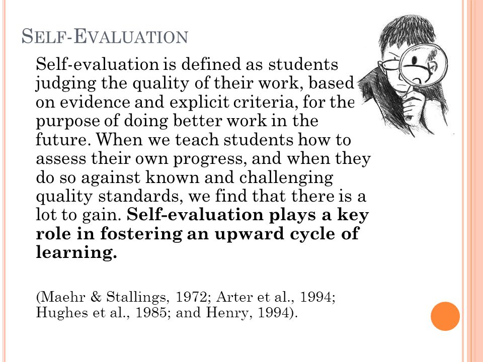 S ELF -E VALUATION Self-evaluation is defined as students judging the quality of their work, based on evidence and explicit criteria, for the purpose of doing better work in the future.
