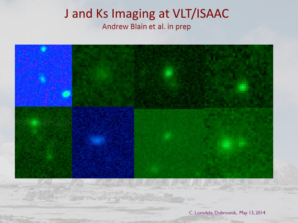 J and Ks Imaging at VLT/ISAAC Andrew Blain et al. in prep C. Lonsdale, Dubrovnik, May 13, 2014