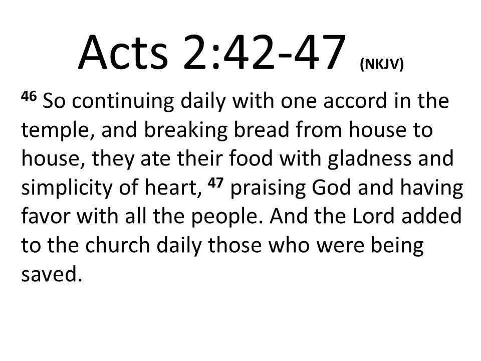 Acts 2:42-47 (NKJV) 46 So continuing daily with one accord in the temple, and breaking bread from house to house, they ate their food with gladness and simplicity of heart, 47 praising God and having favor with all the people.