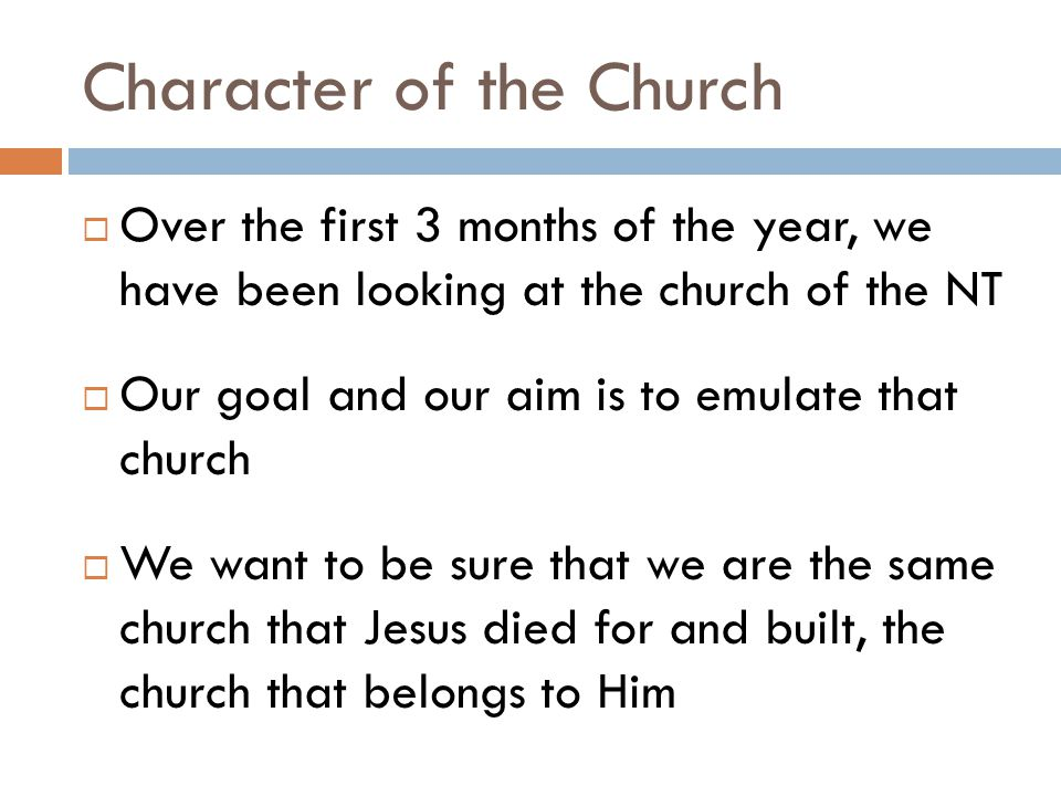 Character of the Church  Over the first 3 months of the year, we have been looking at the church of the NT  Our goal and our aim is to emulate that church  We want to be sure that we are the same church that Jesus died for and built, the church that belongs to Him