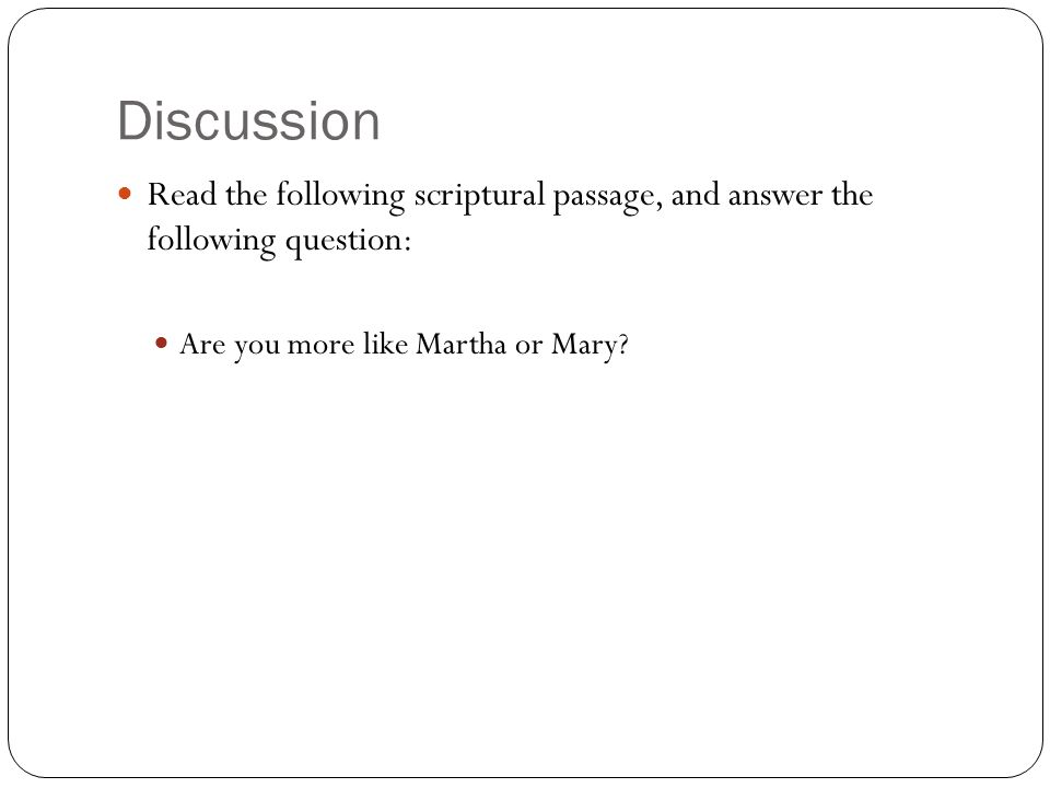 Discussion Read the following scriptural passage, and answer the following question: Are you more like Martha or Mary