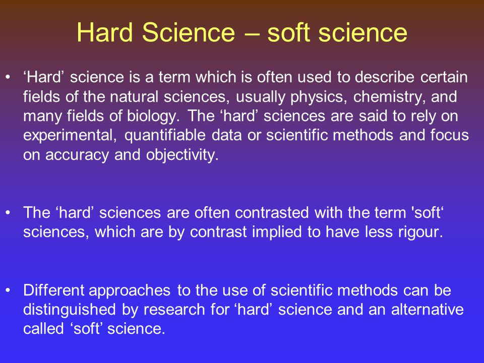 Hard Science – soft science 'Hard' science is a term which is often used to describe certain fields of the natural sciences, usually physics, chemistry, and many fields of biology.