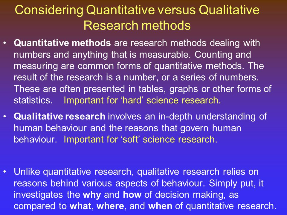 Considering Quantitative versus Qualitative Research methods Quantitative methods are research methods dealing with numbers and anything that is measurable.