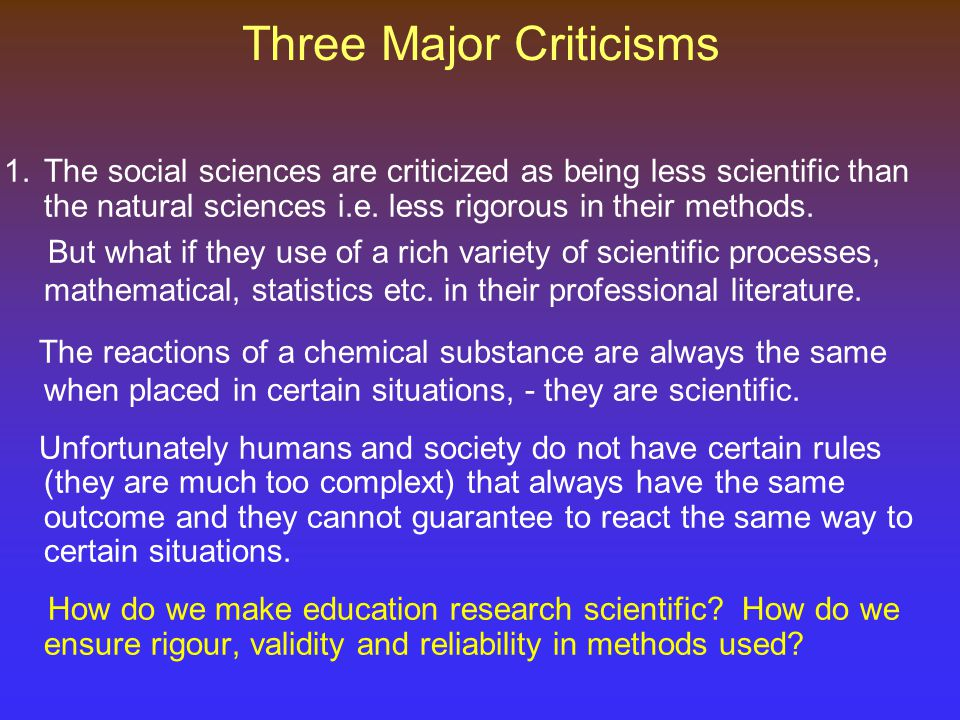 Three Major Criticisms 1.The social sciences are criticized as being less scientific than the natural sciences i.e.