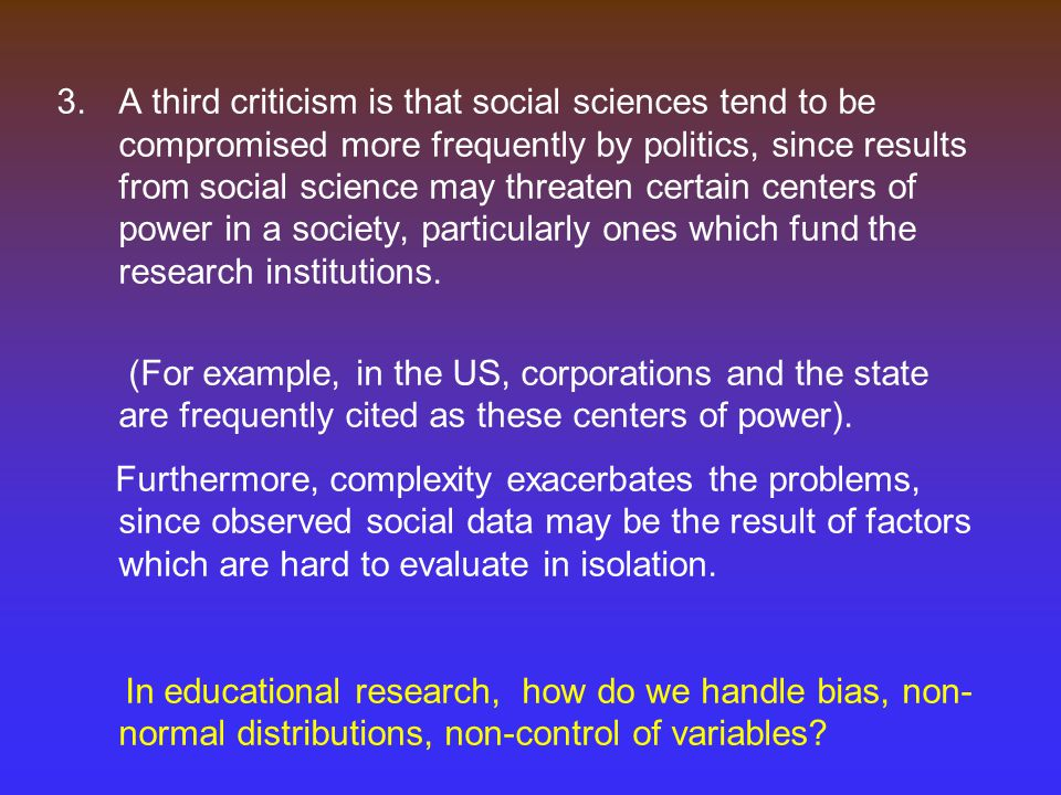 3.A third criticism is that social sciences tend to be compromised more frequently by politics, since results from social science may threaten certain centers of power in a society, particularly ones which fund the research institutions.
