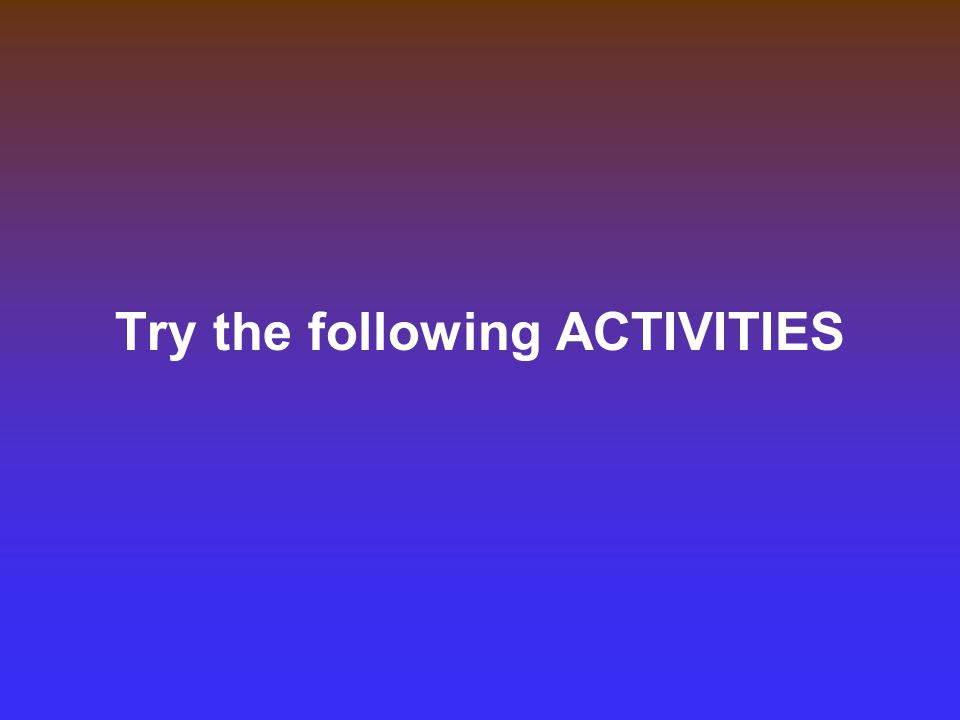 Try the following ACTIVITIES