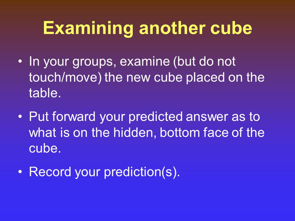 Examining another cube In your groups, examine (but do not touch/move) the new cube placed on the table.