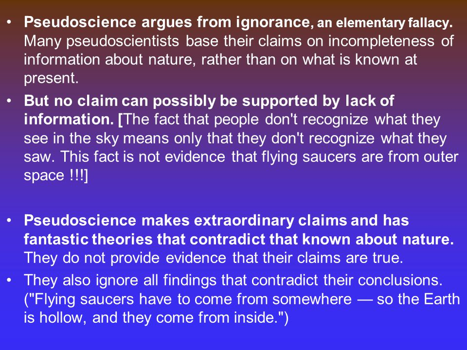 Pseudoscience argues from ignorance, an elementary fallacy.