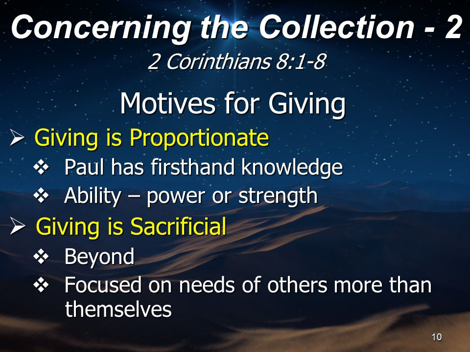 Motives for Giving  Giving is Proportionate  Paul has firsthand knowledge  Ability – power or strength  Giving is Sacrificial  Beyond  Focused on needs of others more than themselves themselves Concerning the Collection - 2 2 Corinthians 8:1-8 10
