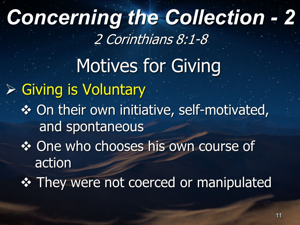 Motives for Giving  Giving is Voluntary  On their own initiative, self-motivated, and spontaneous  One who chooses his own course of action  They were not coerced or manipulated Concerning the Collection - 2 2 Corinthians 8:1-8 11