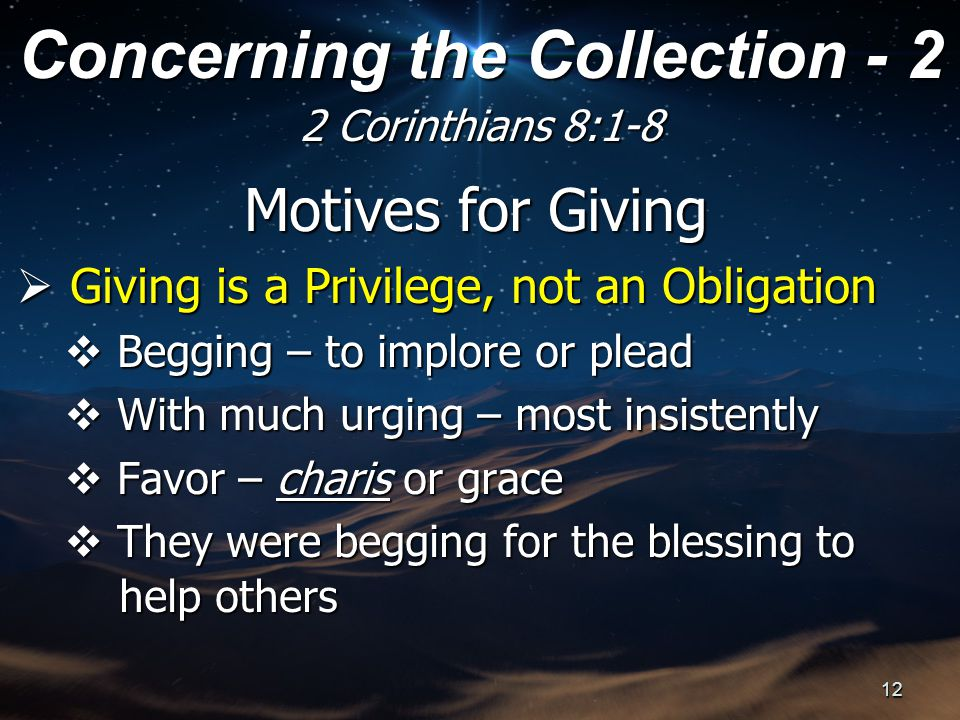 Motives for Giving  Giving is a Privilege, not an Obligation  Begging – to implore or plead  With much urging – most insistently  Favor – charis or grace  They were begging for the blessing to help others help others Concerning the Collection - 2 2 Corinthians 8:1-8 12