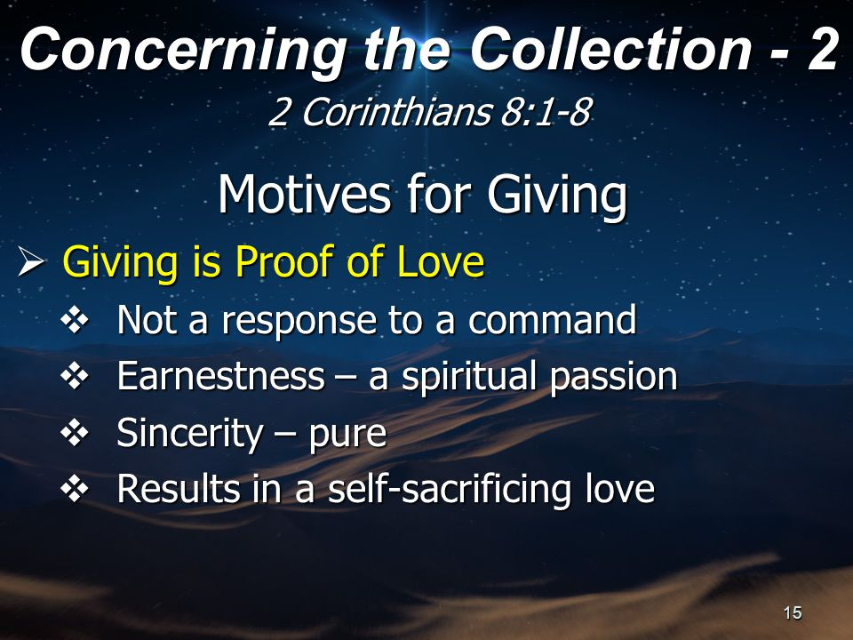Motives for Giving  Giving is Proof of Love  Not a response to a command  Earnestness – a spiritual passion  Sincerity – pure  Results in a self-sacrificing love Concerning the Collection - 2 2 Corinthians 8:1-8 15