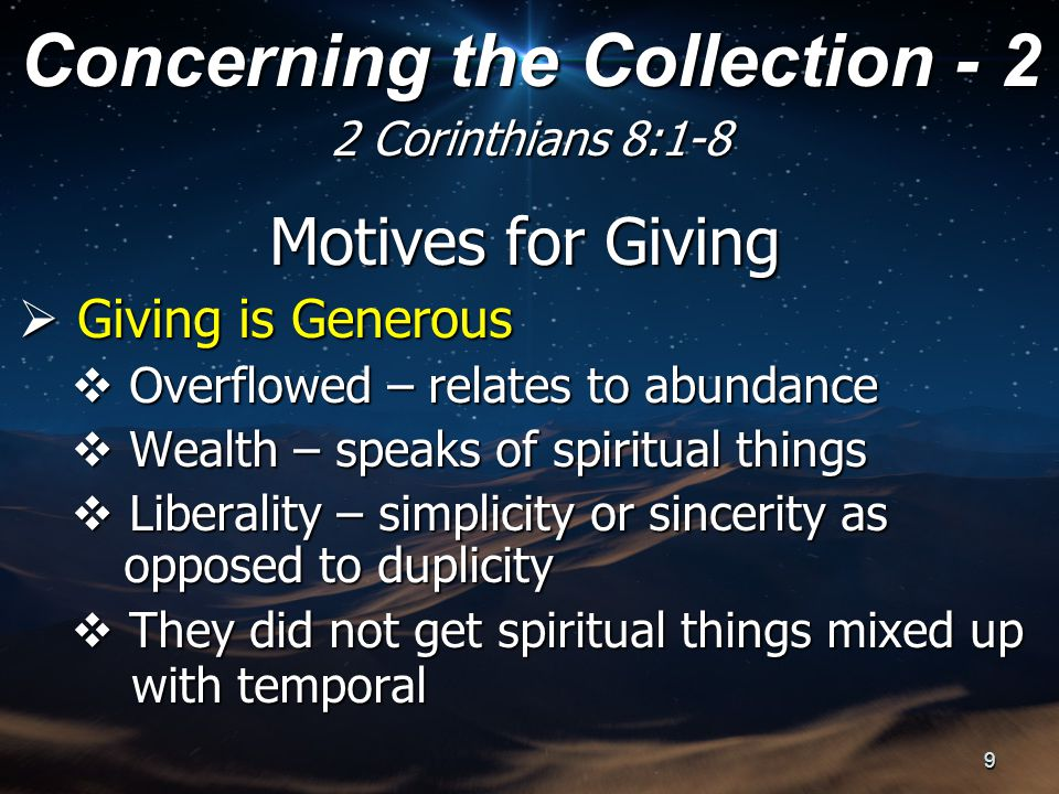 Motives for Giving  Giving is Generous  Overflowed – relates to abundance  Wealth – speaks of spiritual things  Liberality – simplicity or sincerity as opposed to duplicity  They did not get spiritual things mixed up with temporal with temporal Concerning the Collection - 2 2 Corinthians 8:1-8 9