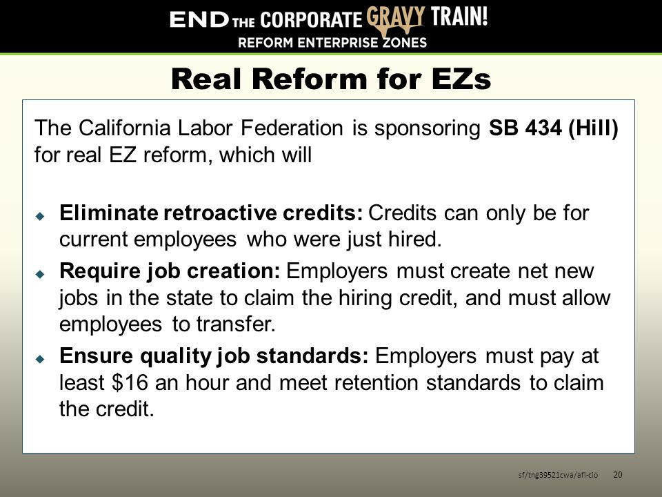 Real Reform for EZs The California Labor Federation is sponsoring SB 434 (Hill) for real EZ reform, which will  Eliminate retroactive credits: Credits can only be for current employees who were just hired.