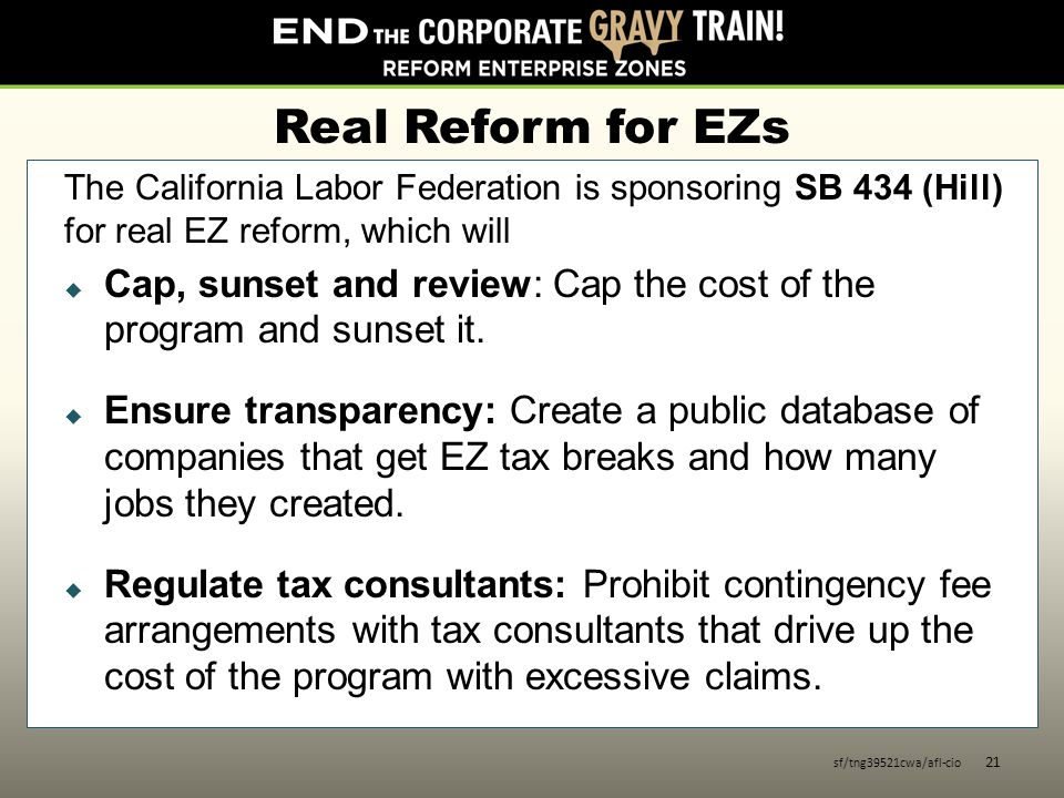 Real Reform for EZs The California Labor Federation is sponsoring SB 434 (Hill) for real EZ reform, which will  Cap, sunset and review: Cap the cost of the program and sunset it.