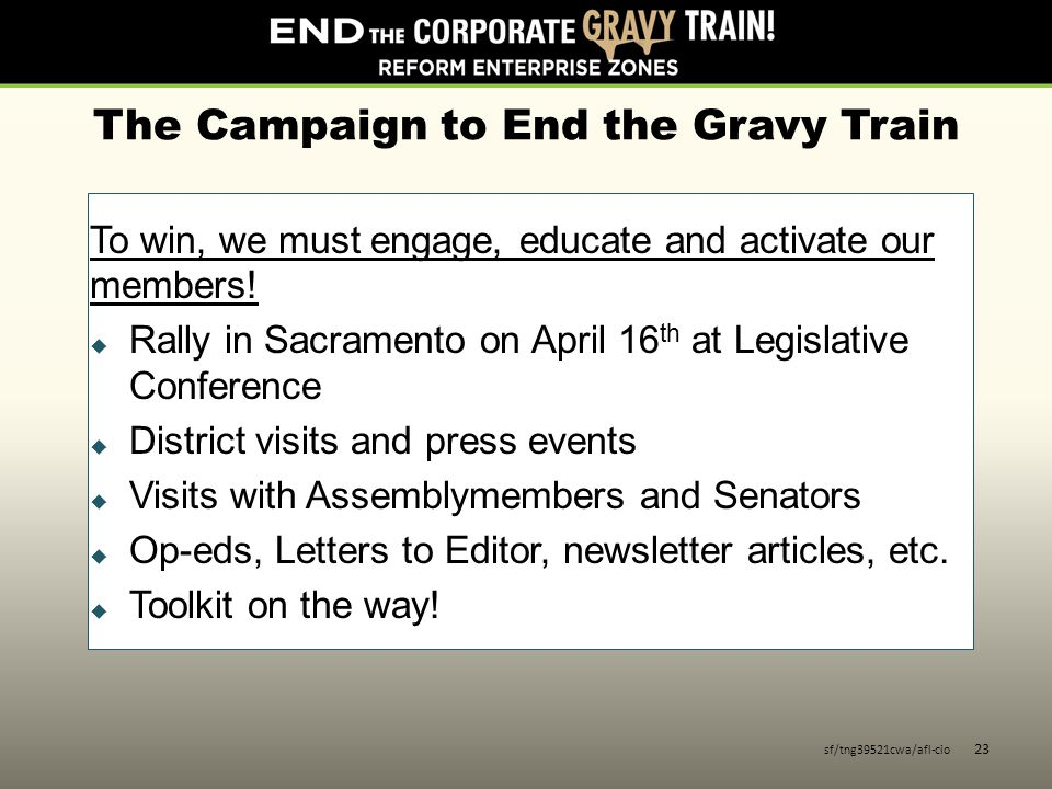 The Campaign to End the Gravy Train To win, we must engage, educate and activate our members!  Rally in Sacramento on April 16 th at Legislative Conf
