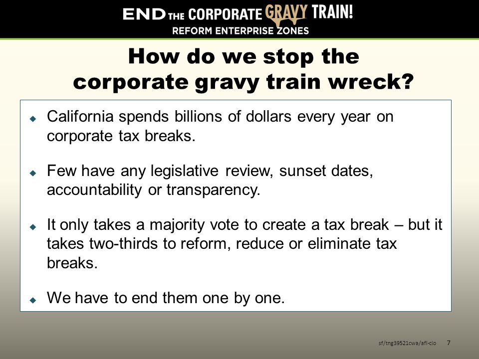 How do we stop the corporate gravy train wreck?  California spends billions of dollars every year on corporate tax breaks.  Few have any legislative