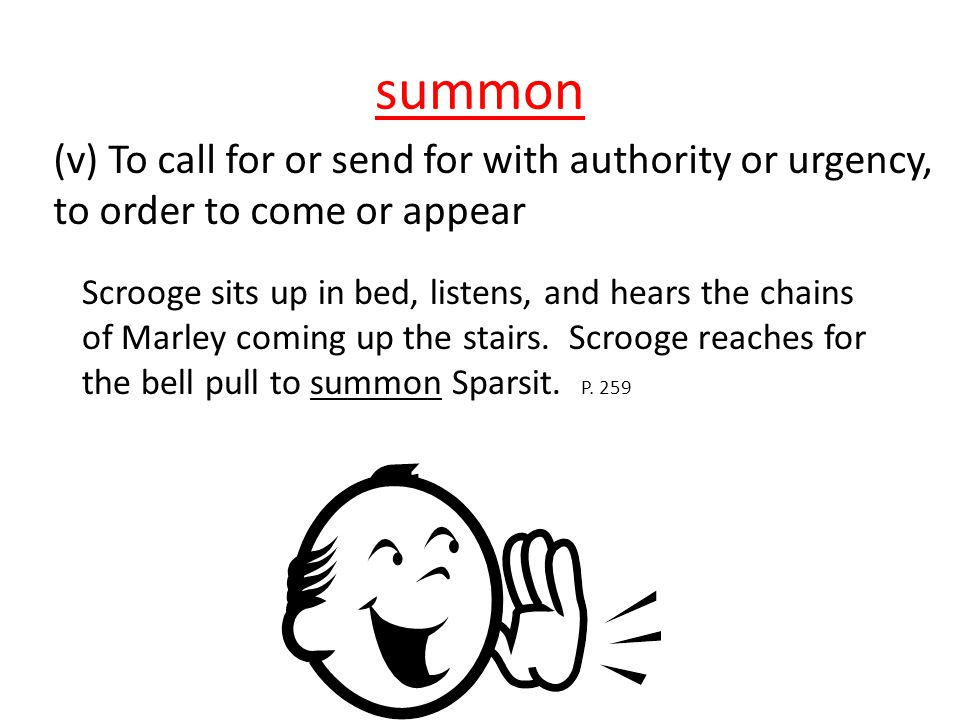 summon (v) To call for or send for with authority or urgency, to order to come or appear Scrooge sits up in bed, listens, and hears the chains of Marl