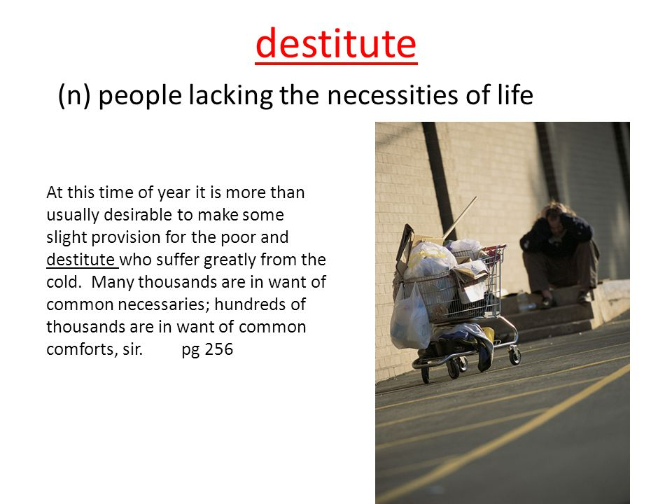 destitute (n) people lacking the necessities of life At this time of year it is more than usually desirable to make some slight provision for the poor