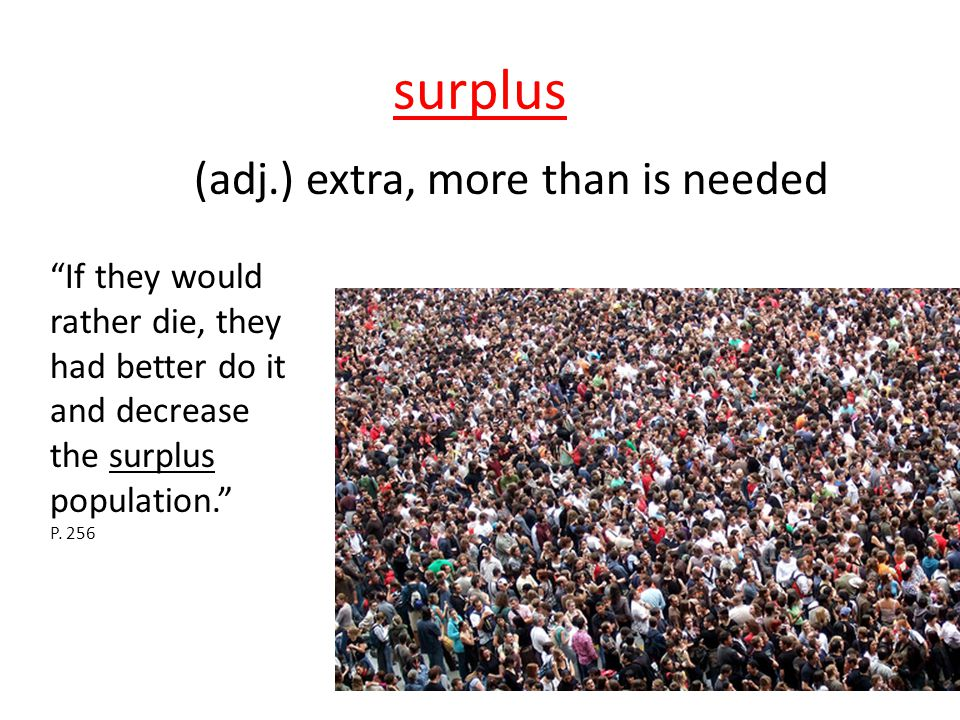 """surplus (adj.) extra, more than is needed """"If they would rather die, they had better do it and decrease the surplus population."""" P. 256"""