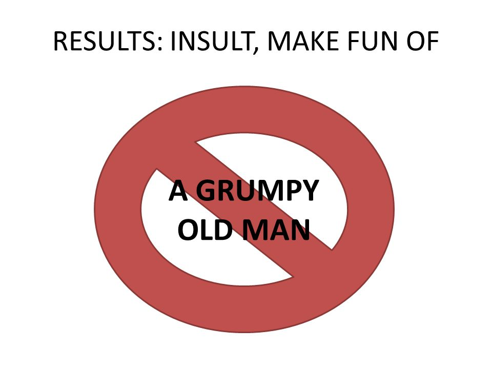 A GRUMPY OLD MAN RESULTS: INSULT, MAKE FUN OF