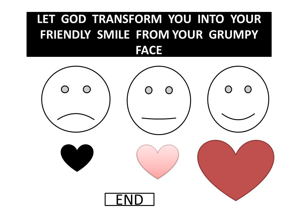 LET GOD TRANSFORM YOU INTO YOUR FRIENDLY SMILE FROM YOUR GRUMPY FACE END