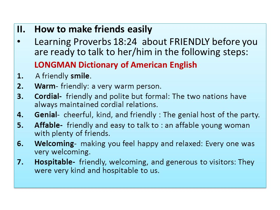 II.How to make friends easily Learning Proverbs 18:24 about FRIENDLY before you are ready to talk to her/him in the following steps: LONGMAN Dictionary of American English 1.