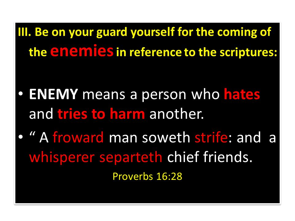 III. Be on your guard yourself for the coming of the enemies in reference to the scriptures: ENEMY means a person who hates and tries to harm another.