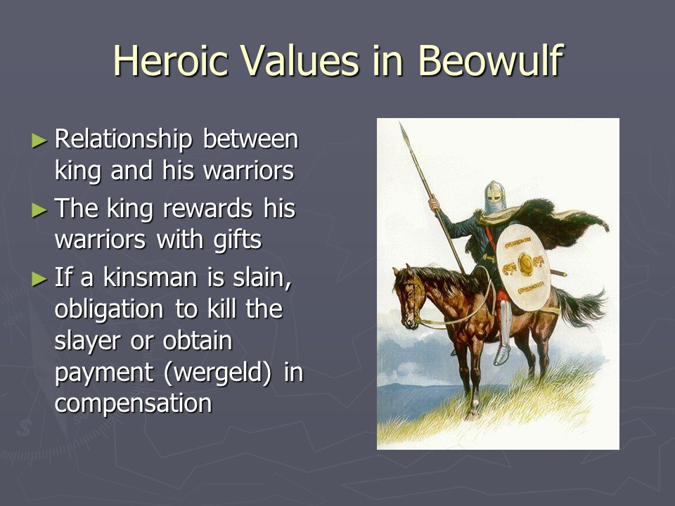 Heroic Values in Beowulf ► Relationship between king and his warriors ► The king rewards his warriors with gifts ► If a kinsman is slain, obligation t