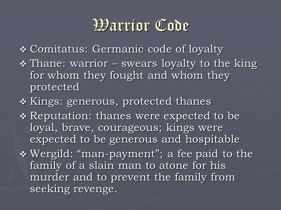Warrior Code  Comitatus: Germanic code of loyalty  Thane: warrior – swears loyalty to the king for whom they fought and whom they protected  Kings: