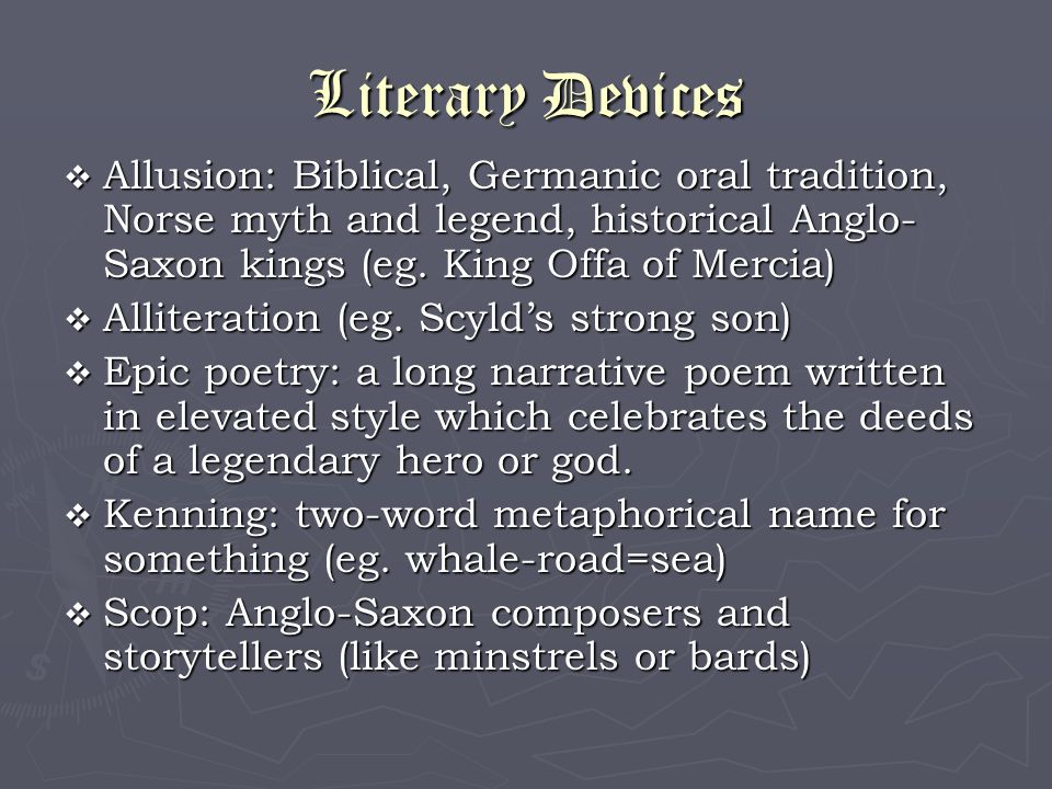 Literary Devices  Allusion: Biblical, Germanic oral tradition, Norse myth and legend, historical Anglo- Saxon kings (eg. King Offa of Mercia)  Allit