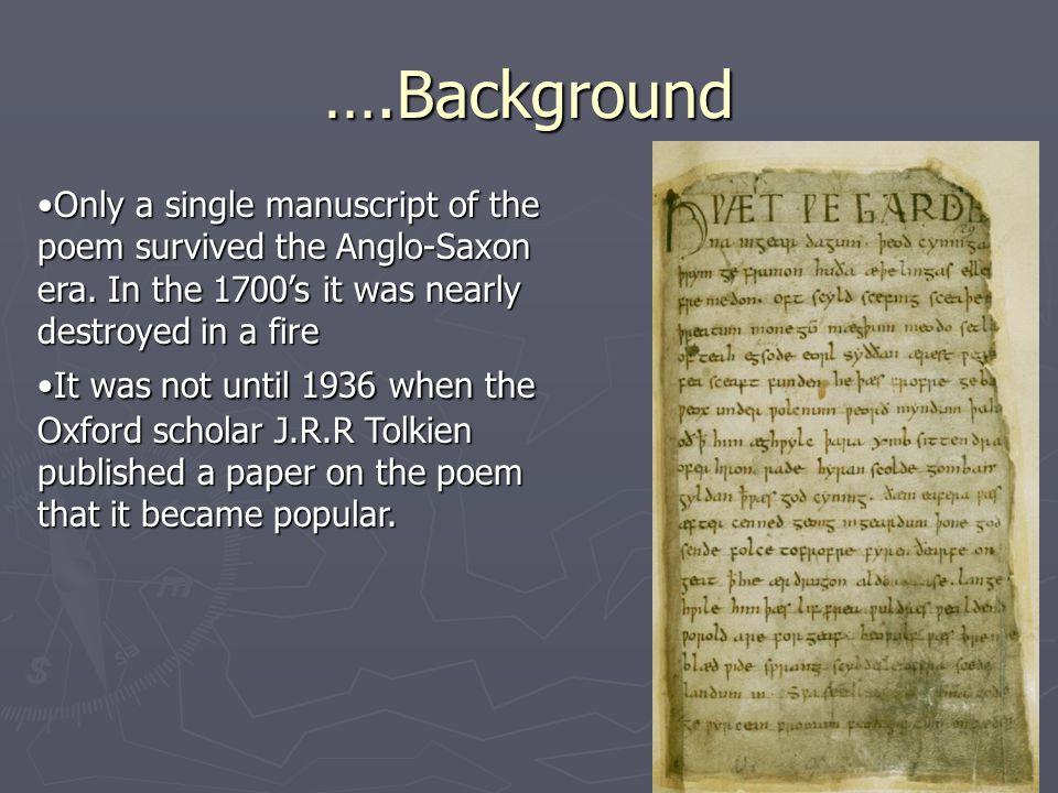 Only a single manuscript of the poem survived the Anglo-Saxon era. In the 1700's it was nearly destroyed in a fireOnly a single manuscript of the poem