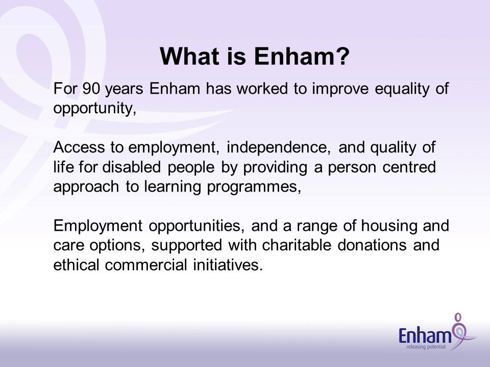 For 90 years Enham has worked to improve equality of opportunity, Access to employment, independence, and quality of life for disabled people by providing a person centred approach to learning programmes, Employment opportunities, and a range of housing and care options, supported with charitable donations and ethical commercial initiatives.