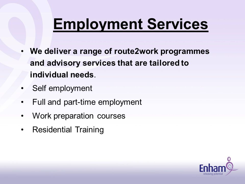 Employment Services We deliver a range of route2work programmes and advisory services that are tailored to individual needs.
