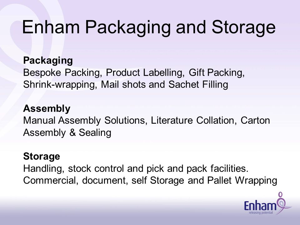 Enham Packaging and Storage Packaging Bespoke Packing, Product Labelling, Gift Packing, Shrink-wrapping, Mail shots and Sachet Filling Assembly Manual Assembly Solutions, Literature Collation, Carton Assembly & Sealing Storage Handling, stock control and pick and pack facilities.