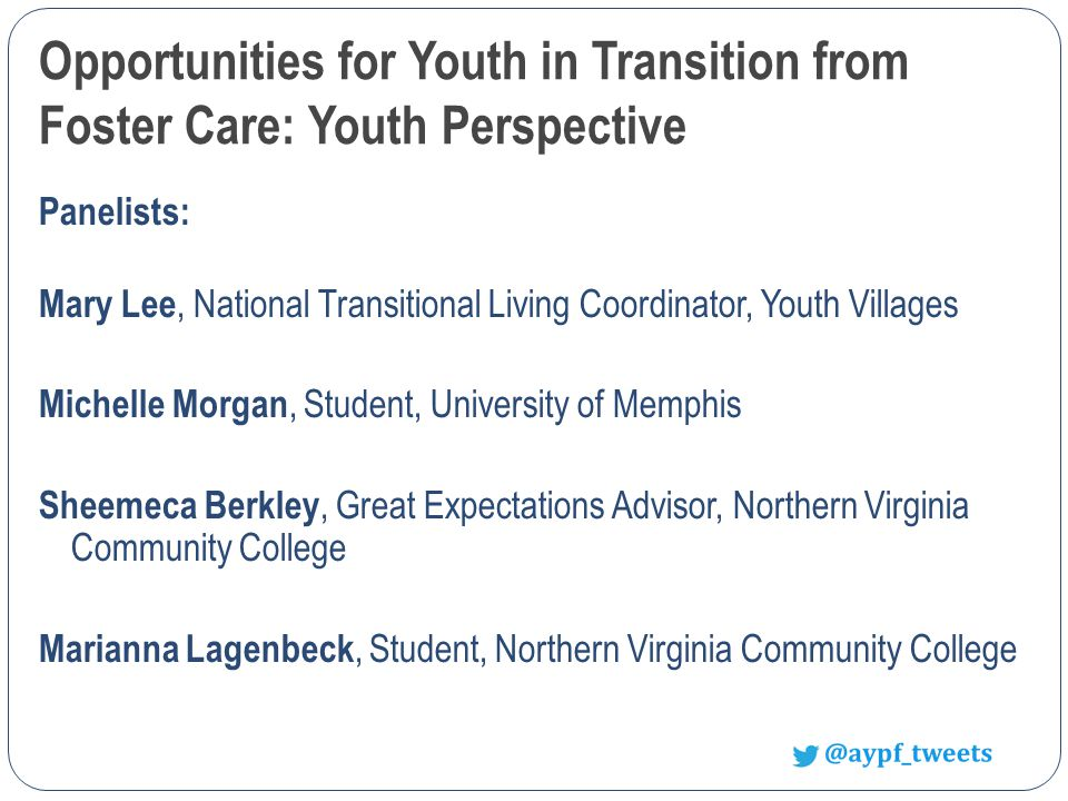 Opportunities for Youth in Transition from Foster Care: Youth Perspective Panelists: Mary Lee, National Transitional Living Coordinator, Youth Villages Michelle Morgan, Student, University of Memphis Sheemeca Berkley, Great Expectations Advisor, Northern Virginia Community College Marianna Lagenbeck, Student, Northern Virginia Community College