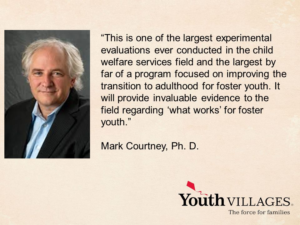 This is one of the largest experimental evaluations ever conducted in the child welfare services field and the largest by far of a program focused on improving the transition to adulthood for foster youth.