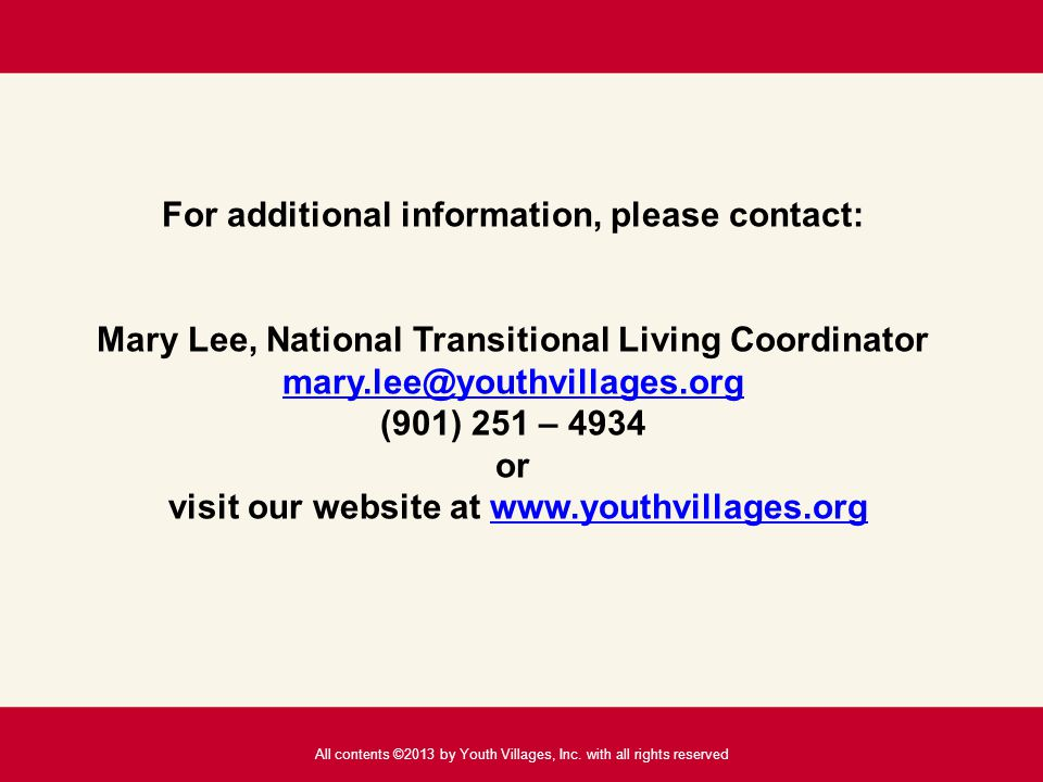 For additional information, please contact: Mary Lee, National Transitional Living Coordinator mary.lee@youthvillages.org (901) 251 – 4934 or visit our website at www.youthvillages.org mary.lee@youthvillages.orgwww.youthvillages.org All contents ©2013 by Youth Villages, Inc.