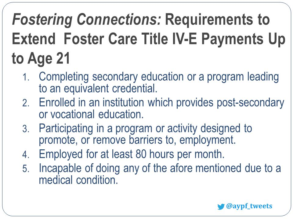 Fostering Connections: Requirements to Extend Foster Care Title IV-E Payments Up to Age 21 1.