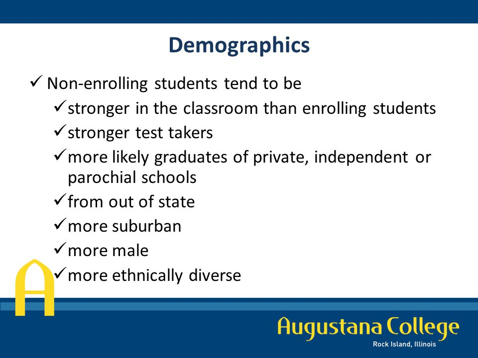 Demographics Non-enrolling students tend to be stronger in the classroom than enrolling students stronger test takers more likely graduates of private, independent or parochial schools from out of state more suburban more male more ethnically diverse
