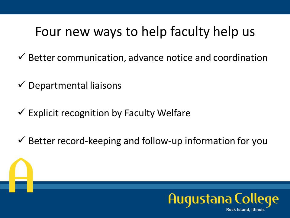 Four new ways to help faculty help us Better communication, advance notice and coordination Departmental liaisons Explicit recognition by Faculty Welfare Better record-keeping and follow-up information for you