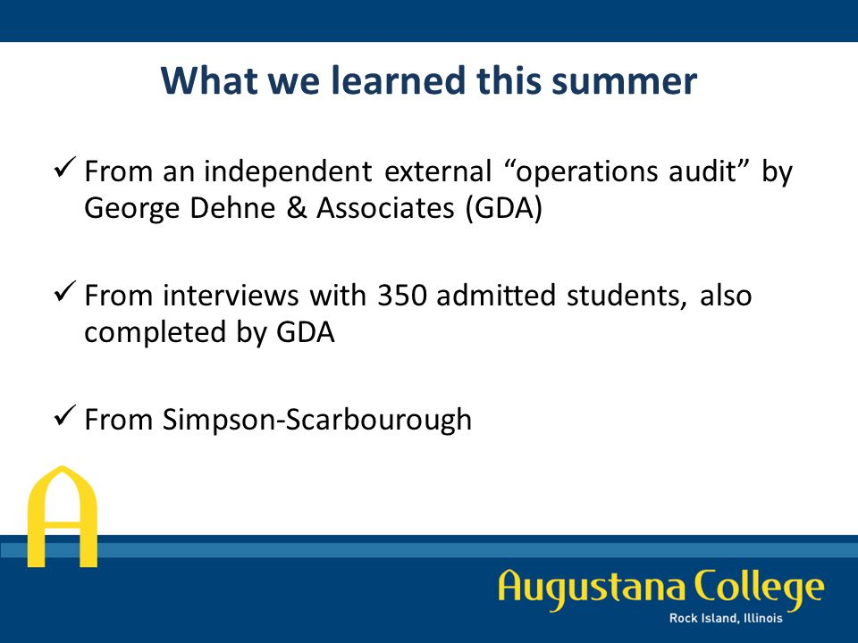 What we learned this summer From an independent external operations audit by George Dehne & Associates (GDA) From interviews with 350 admitted students, also completed by GDA From Simpson-Scarbourough