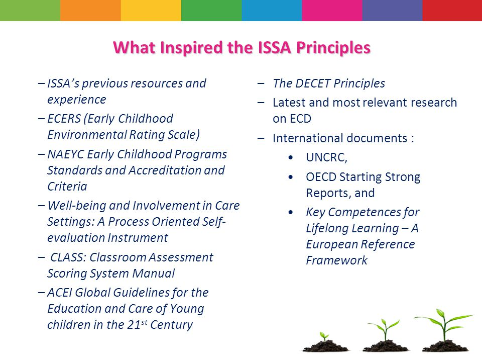 What Inspired the ISSA Principles –ISSA's previous resources and experience –ECERS (Early Childhood Environmental Rating Scale) –NAEYC Early Childhood Programs Standards and Accreditation and Criteria –Well-being and Involvement in Care Settings: A Process Oriented Self- evaluation Instrument – CLASS: Classroom Assessment Scoring System Manual –ACEI Global Guidelines for the Education and Care of Young children in the 21 st Century –The DECET Principles –Latest and most relevant research on ECD –International documents : UNCRC, OECD Starting Strong Reports, and Key Competences for Lifelong Learning – A European Reference Framework
