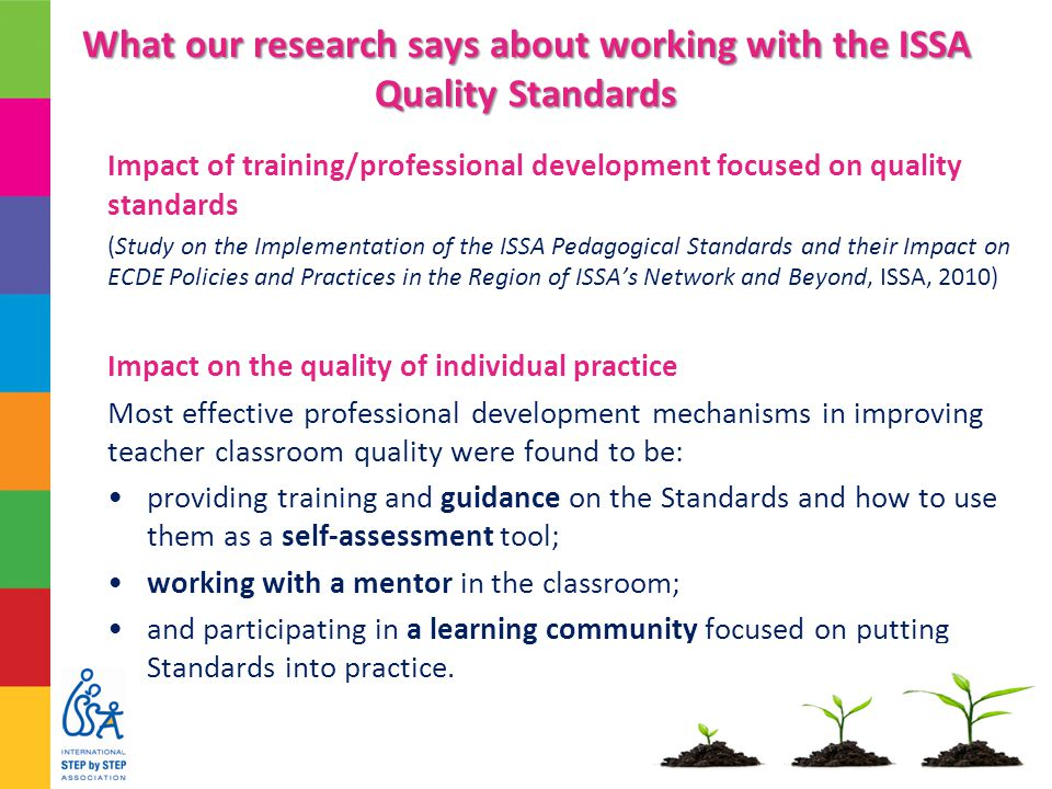 What our research says about working with the ISSA Quality Standards Impact of training/professional development focused on quality standards (Study on the Implementation of the ISSA Pedagogical Standards and their Impact on ECDE Policies and Practices in the Region of ISSA's Network and Beyond, ISSA, 2010) Impact on the quality of individual practice Most effective professional development mechanisms in improving teacher classroom quality were found to be: providing training and guidance on the Standards and how to use them as a self-assessment tool; working with a mentor in the classroom; and participating in a learning community focused on putting Standards into practice.