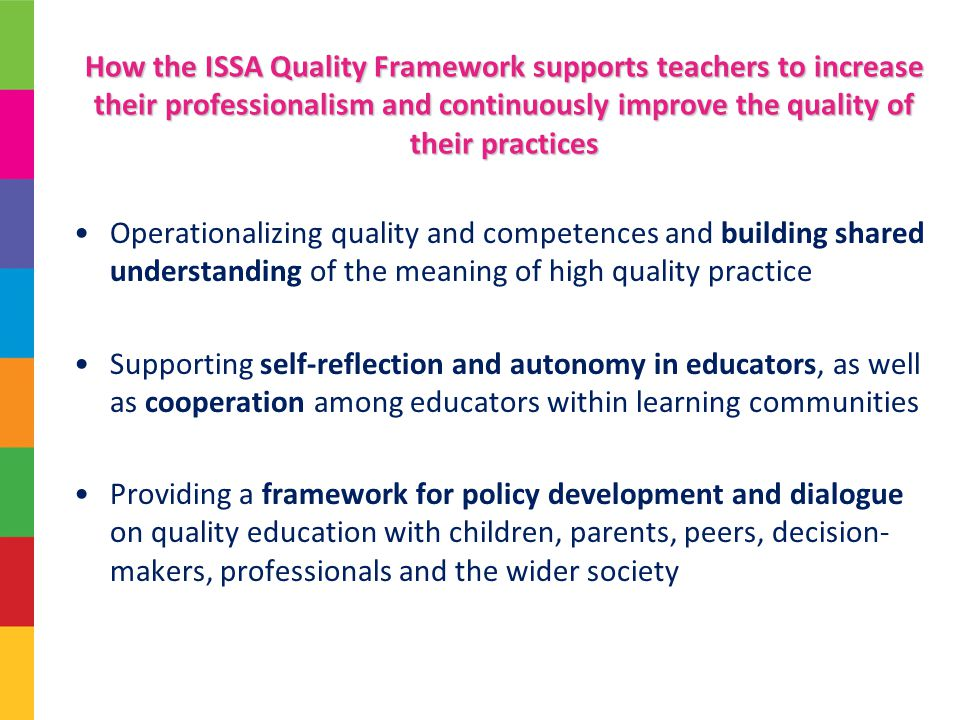 How the ISSA Quality Framework supports teachers to increase their professionalism and continuously improve the quality of their practices Operationalizing quality and competences and building shared understanding of the meaning of high quality practice Supporting self-reflection and autonomy in educators, as well as cooperation among educators within learning communities Providing a framework for policy development and dialogue on quality education with children, parents, peers, decision- makers, professionals and the wider society