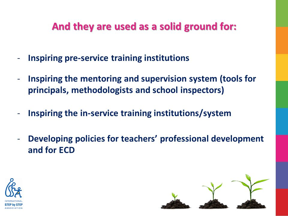 And they are used as a solid ground for: -Inspiring pre-service training institutions -Inspiring the mentoring and supervision system (tools for principals, methodologists and school inspectors) -Inspiring the in-service training institutions/system -Developing policies for teachers' professional development and for ECD